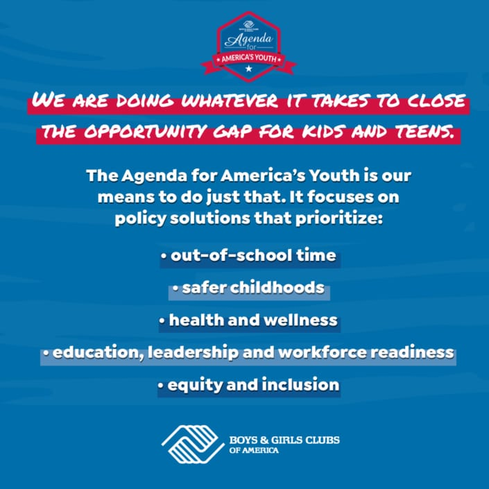 The Agenda for America's Youth is our mean to close the opportunity gap for kids and teens. It focuses on ploicy solutions that prioritize: out of school time, safer childhoods, health and wellness, education, workforce readiness, and equity and inclusion.